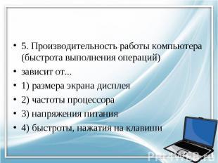5. Производительность работы компьютера (быстрота выполнения операций) зависит о