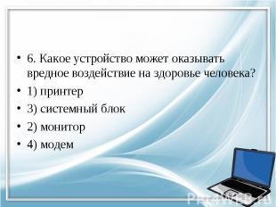 6. Какое устройство может оказывать вредное воздействие на здоровье человека? 1)