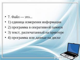 7. Файл — это... 1) единица измерения информации 2) программа в оперативной памя
