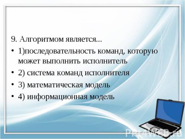 9. Алгоритмом является... 1)последовательность команд, которую может выполнить исполнитель 2) система команд исполнителя 3) математическая модель 4) информационная модель