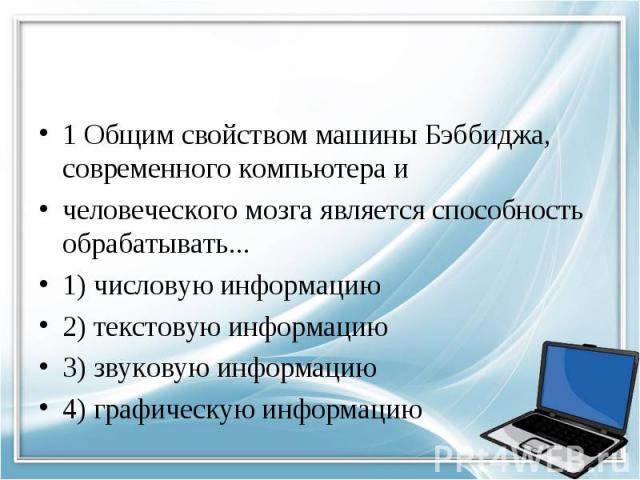 1 Общим свойством машины Бэббиджа, современного компьютера и человеческого мозга является способность обрабатывать... 1) числовую информацию 2) текстовую информацию 3) звуковую информацию 4) графическую информацию