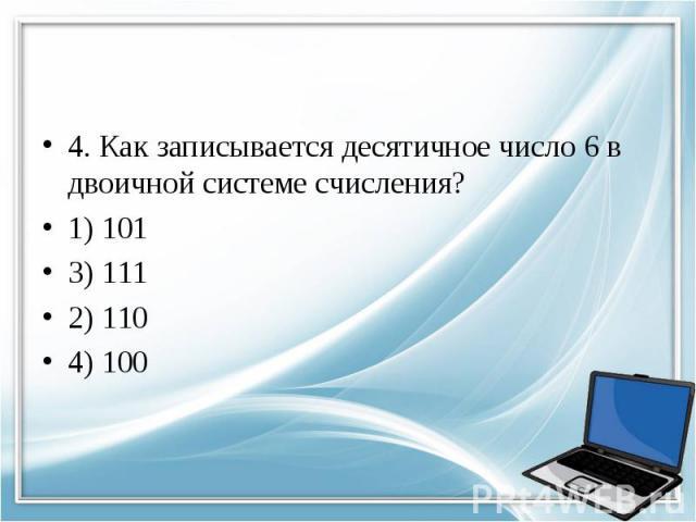4. Как записывается десятичное число 6 в двоичной системе счисления? 1) 101 3) 111 2) 110 4) 100