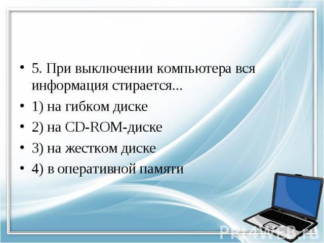 5. При выключении компьютера вся информация стирается... 1) на гибком диске 2) на CD-ROM-диске 3) на жестком диске 4) в оперативной памяти