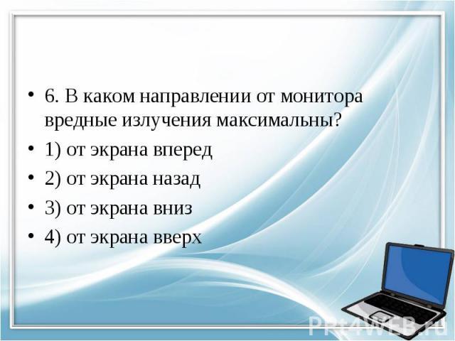 6. В каком направлении от монитора вредные излучения максимальны? 1) от экрана вперед 2) от экрана назад 3) от экрана вниз 4) от экрана вверх