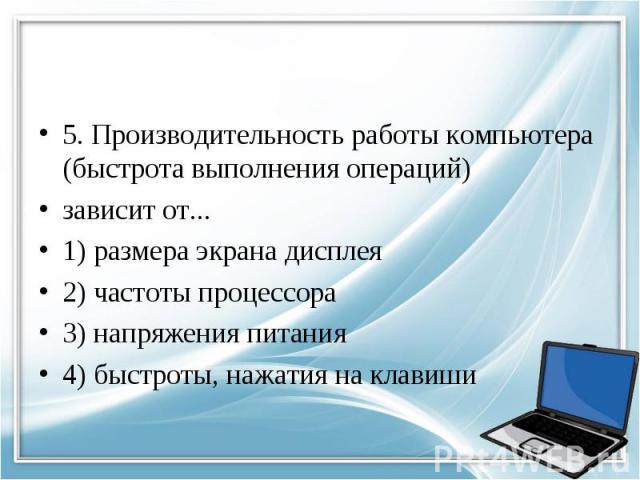 5. Производительность работы компьютера (быстрота выполнения операций) зависит от... 1) размера экрана дисплея 2) частоты процессора 3) напряжения питания 4) быстроты, нажатия на клавиши
