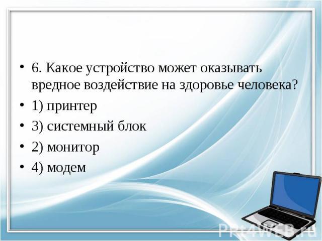 6. Какое устройство может оказывать вредное воздействие на здоровье человека? 1) принтер 3) системный блок 2) монитор 4) модем