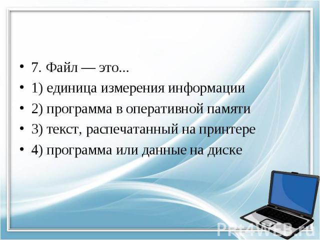 7. Файл — это... 1) единица измерения информации 2) программа в оперативной памяти 3) текст, распечатанный на принтере 4) программа или данные на диске