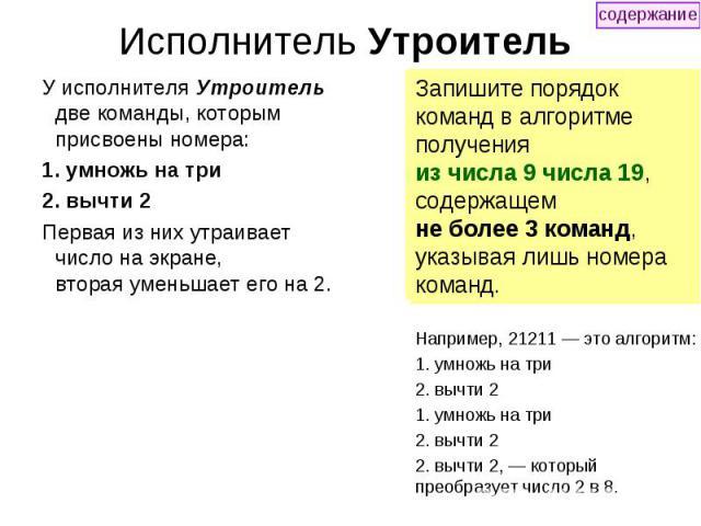 Исполнитель Утроитель У исполнителя Утроитель две команды, которым присвоены номера: 1. умножь на три 2. вычти 2 Первая из них утраивает число на экране, вторая уменьшает его на 2.