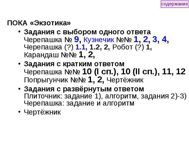 ПОКА «Экзотика» ПОКА «Экзотика» Задания с выбором одного ответа Черепашка № 9, Кузнечик №№ 1, 2, 3, 4, Черепашка (?) 1.1, 1.2, 2, Робот (?) 1, Карандаш №№ 1, 2, Задания с кратким ответом Черепашка №№ 10 (I сп.), 10 (II сп.), 11, 12 Попрыгунчик №№ 1,…