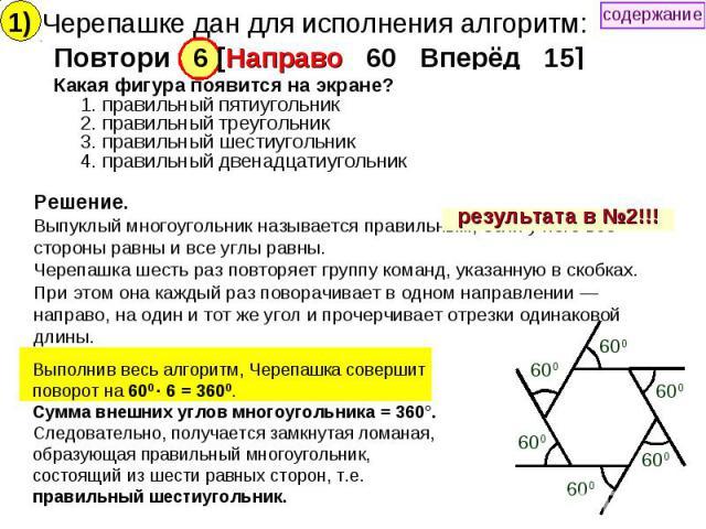 Черепашке дан для исполнения алгоритм: Повтори 6 [Направо 60 Вперёд 15] Какая фигура появится на экране? 1. правильный пятиугольник 2. правильный треугольник 3. правильный шестиугольник 4. правильный двенадцатиугольник