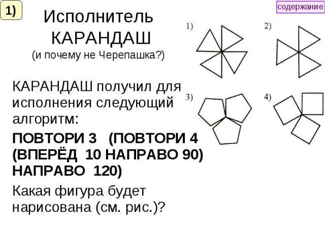 Исполнитель КАРАНДАШ (и почему не Черепашка?) КАРАНДАШ получил для исполнения следующий алгоритм: ПОВТОРИ 3 (ПОВТОРИ 4 (ВПЕРЁД 10 НАПРАВО 90) НАПРАВО 120) Какая фигура будет нарисована (см. рис.)?