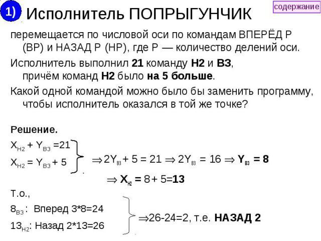 Исполнитель ПОПРЫГУНЧИК перемещается по числовой оси по командам ВПЕРЁД Р (ВР) и НАЗАД Р (HP), где Р — количество делений оси. Исполнитель выполнил 21 команду Н2 и ВЗ, причём команд Н2 было на 5 больше. Какой одной командой можно было бы заменить пр…