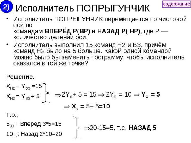 Исполнитель ПОПРЫГУНЧИК Исполнитель ПОПРЫГУНЧИК перемещается по числовой оси по командам ВПЕРЁД Р(ВР) и НАЗАД Р( HP), где Р — количество делений оси. Исполнитель выполнил 15 команд Н2 и ВЗ, причём команд Н2 было на 5 больше. Какой одной командой мож…