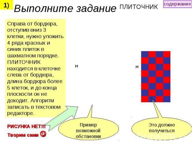 Выполните задание ПЛИТОЧНИК Справа от бордюра, отступив вниз 3 клетки, нужно уложить 4 ряда красных и синих плиток в шахматном порядке. ПЛИТОЧНИК находится в клеточке слева от бордюра, длина бордюра более 5 клеток, и до конца плоскости он не доходит…