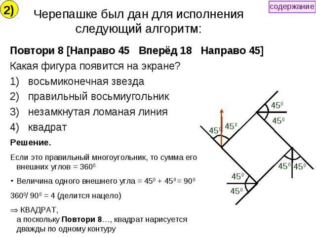 Черепашке был дан для исполнения следующий алгоритм: Повтори 8 [Направо 45 Вперёд 18 Направо 45] Какая фигура появится на экране? восьмиконечная звезда правильный восьмиугольник незамкнутая ломаная линия квадрат