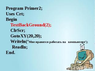 Program Primer2; Uses Crt; Begin TextBackGround(2); ClrScr; GotoXY(20,20); Write