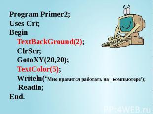 Program Primer2; Uses Crt; Begin TextBackGround(2); ClrScr; GotoXY(20,20); TextC
