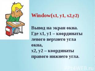 Window(x1, y1, x2,y2) Вывод на экран окна. Где x1, y1 – координаты левого верхне