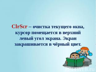 ClrScr – очистка текущего окна, курсор помещается в верхний левый угол экрана. Э