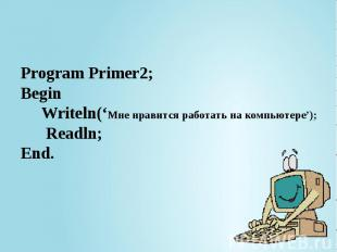 Program Primer2; Begin Writeln('Мне нравится работать на компьютере'); Readln; E