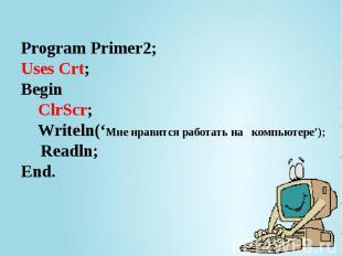 Program Primer2; Uses Crt; Begin ClrScr; Writeln('Мне нравится работать на компь