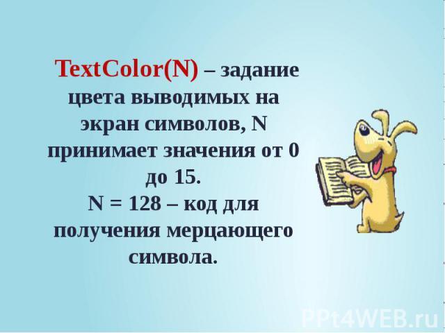 TextColor(N) – задание цвета выводимых на экран символов, N принимает значения от 0 до 15. N = 128 – код для получения мерцающего символа.