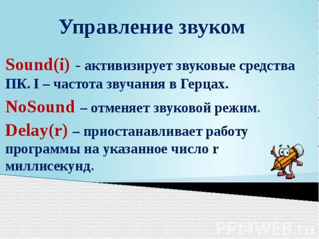 Управление звуком Sound(i) - активизирует звуковые средства ПК. I – частота звучания в Герцах. NoSound – отменяет звуковой режим. Delay(r) – приостанавливает работу программы на указанное число r миллисекунд.