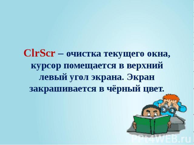 ClrScr – очистка текущего окна, курсор помещается в верхний левый угол экрана. Экран закрашивается в чёрный цвет.