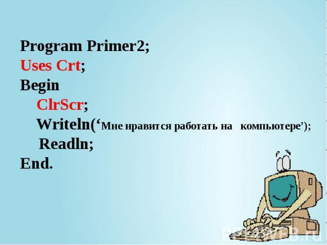 Program Primer2; Uses Crt; Begin ClrScr; Writeln('Мне нравится работать на компьютере'); Readln; End.