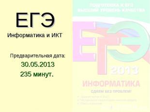 ЕГЭ Информатика и ИКТ Предварительная дата: 30.05.2013 235 минут.