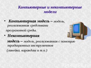Компьютерные и некомпьютерные модели Компьютерная модель – модель, реализованная