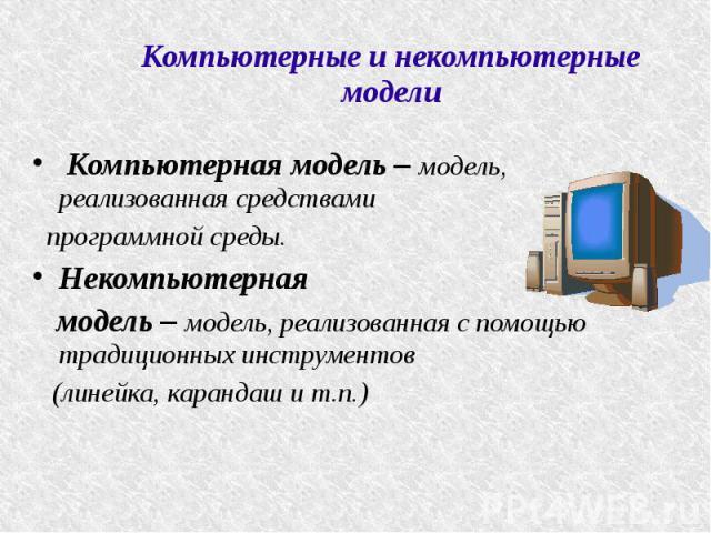 Компьютерные и некомпьютерные модели Компьютерная модель – модель, реализованная средствами программной среды. Некомпьютерная модель – модель, реализованная с помощью традиционных инструментов (линейка, карандаш и т.п.)
