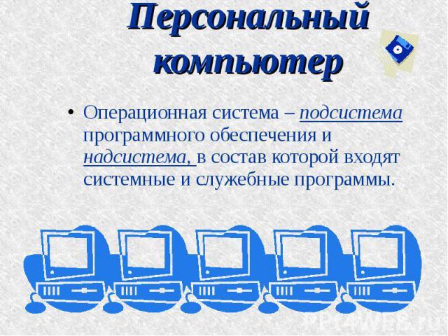 Персональный компьютер Операционная система – подсистема программного обеспечения и надсистема, в состав которой входят системные и служебные программы.