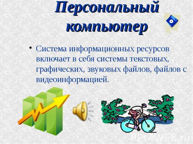 Персональный компьютер Система информационных ресурсов включает в себя системы текстовых, графических, звуковых файлов, файлов с видеоинформацией.