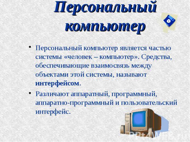 Персональный компьютер Персональный компьютер является частью системы «человек – компьютер». Средства, обеспечивающие взаимосвязь между объектами этой системы, называют интерфейсом. Различают аппаратный, программный, аппаратно-программный и пользова…
