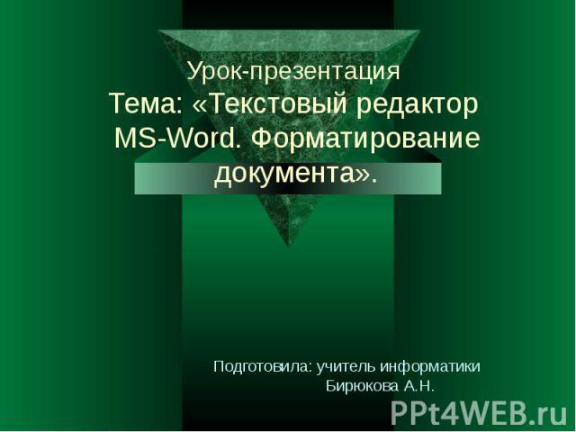 Урок-презентация Тема: «Текстовый редактор MS-Word. Форматирование документа». Подготовила: учитель информатики Бирюкова А.Н.