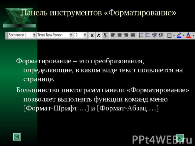 Панель инструментов «Форматирование» Форматирование – это преобразования, определяющие, в каком виде текст появляется на странице. Большинство пиктограмм панели «Форматирование» позволяет выполнять функции команд меню [Формат-Шрифт …] и [Формат-Абзац …]