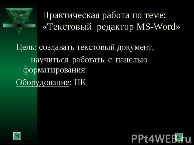 Практическая работа по теме: «Текстовый редактор MS-Word» Цель: создавать текстовый документ, научиться работать с панелью форматирования. Оборудование: ПК