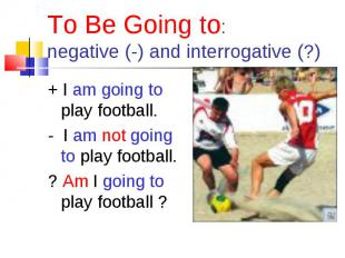 + I am going to play football. + I am going to play football. - I am not going t