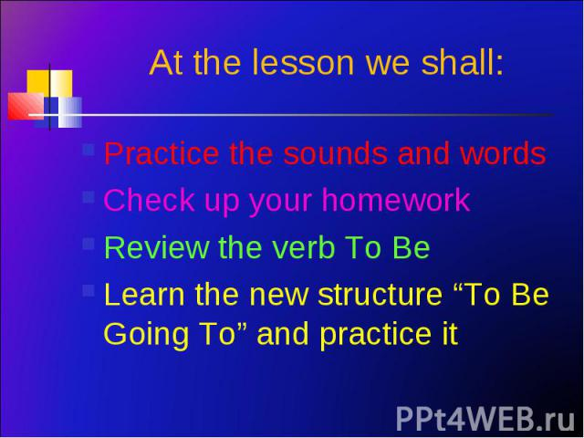 """Practice the sounds and words Practice the sounds and words Check up your homework Review the verb To Be Learn the new structure """"To Be Going To"""" and practice it"""