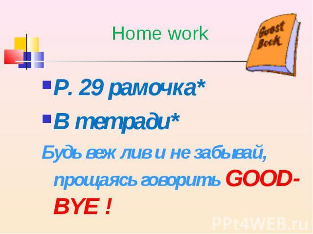 P. 29 рамочка* P. 29 рамочка* В тетради* Будь вежлив и не забывай, прощаясь говорить GOOD-BYE !