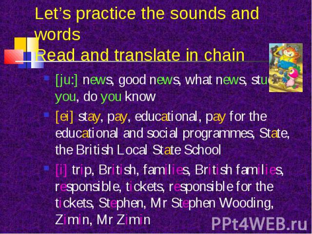 [ju:] news, good news, what news, students, you, do you know [ju:] news, good news, what news, students, you, do you know [ei] stay, pay, educational, pay for the educational and social programmes, State, the British Local State School [i] trip, Bri…