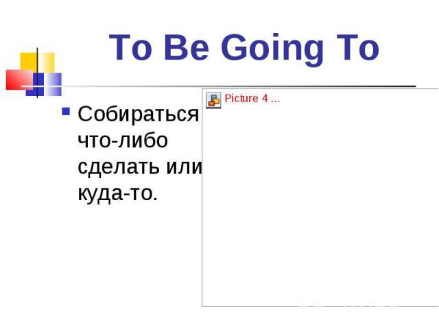 Собираться что-либо сделать или куда-то. Собираться что-либо сделать или куда-то.