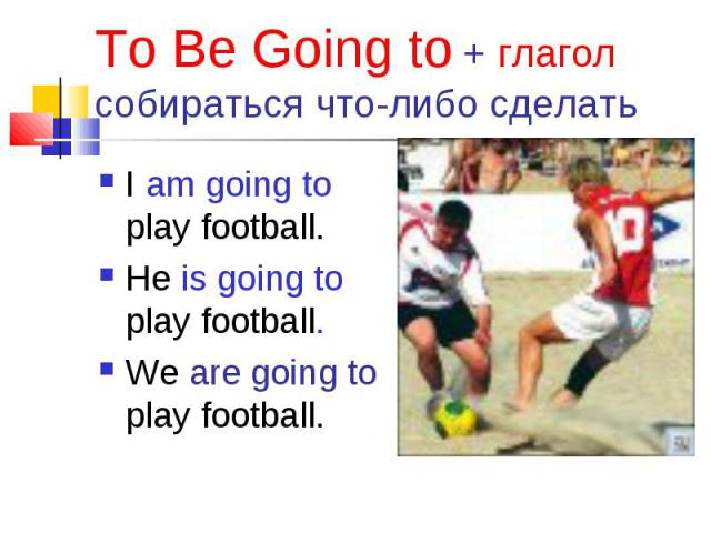 I am going to play football. I am going to play football. He is going to play football. We are going to play football.