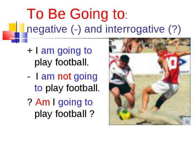 + I am going to play football. + I am going to play football. - I am not going to play football. ? Am I going to play football ?