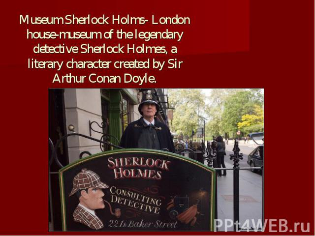 Museum Sherlock Holms- London house-museum of the legendary detective Sherlock Holmes, a literary character created by Sir Arthur Conan Doyle.