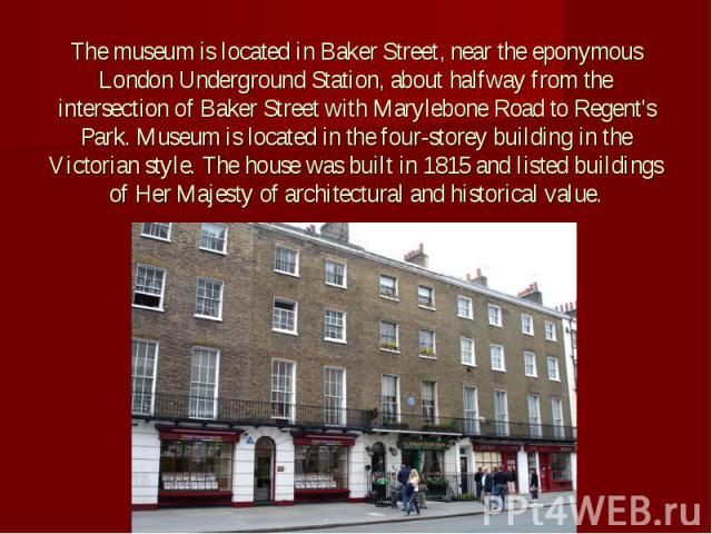 The museum is located in Baker Street, near the eponymous London Underground Station, about halfway from the intersection of Baker Street with Marylebone Road to Regent's Park. Museum is located in the four-storey building in the Victorian style. Th…