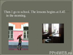 Then I go to school. The lessons begins at 8.45 in the morning. Then I go to sch