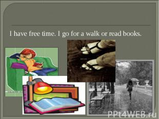 I have free time. I go for a walk or read books. I have free time. I go for a wa