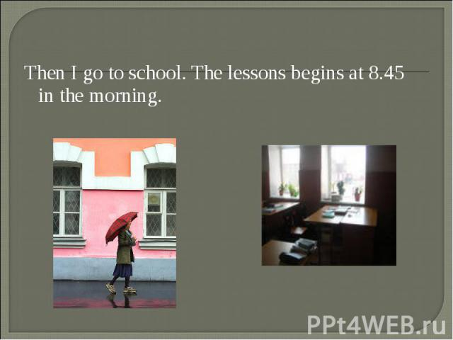 Then I go to school. The lessons begins at 8.45 in the morning. Then I go to school. The lessons begins at 8.45 in the morning.
